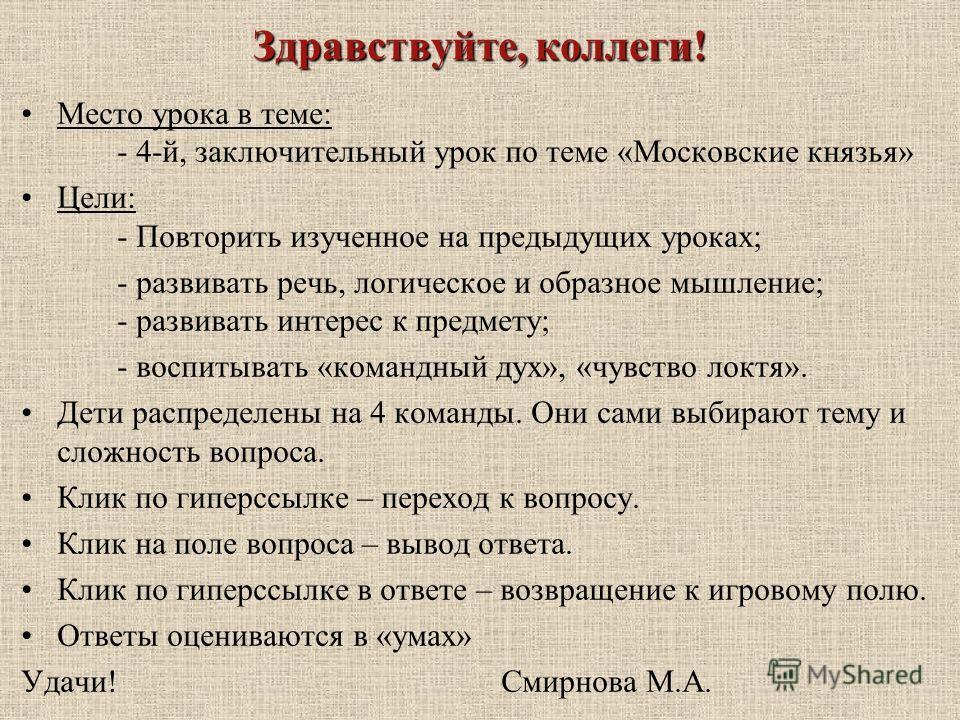 Здравствуйте, коллеги! Место урока в теме: - 4-й, заключительный урок по теме «Московские князья» Цели: - Повторить изученное на предыдущих уроках; - развивать речь, логическое и образное мышление; - развивать интерес к предмету; - воспитывать «коман