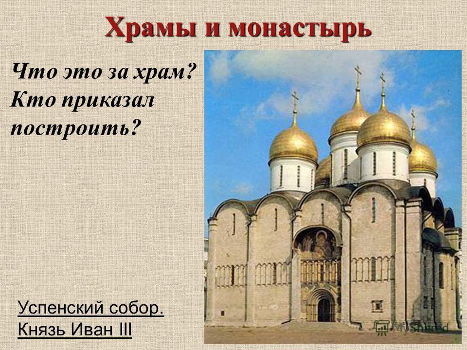 Храмы и монастырь Успенский собор. Князь Иван III Что это за храм? Кто приказал построить?