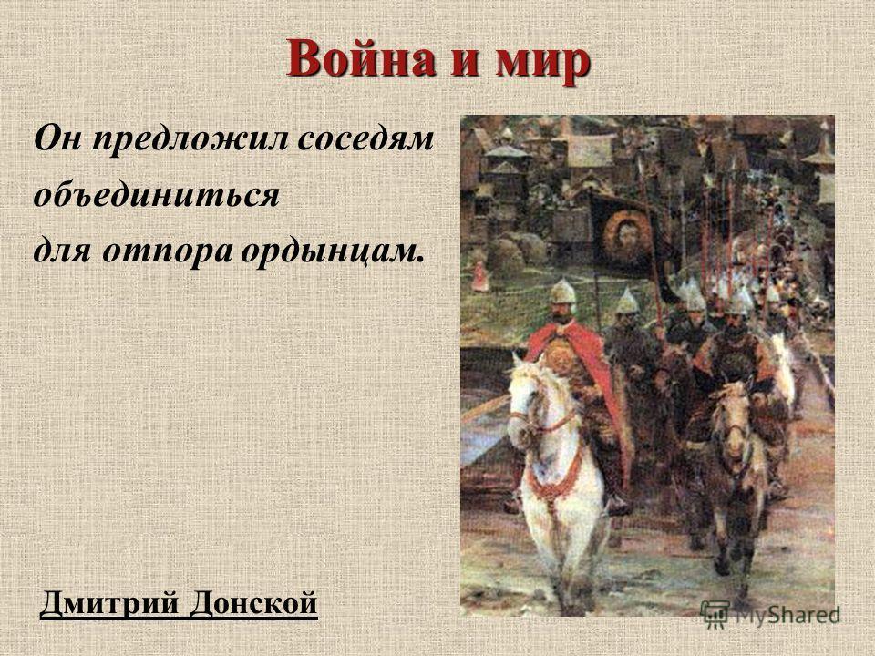 Война и мир Он предложил соседям объединиться для отпора ордынцам. Дмитрий Донской