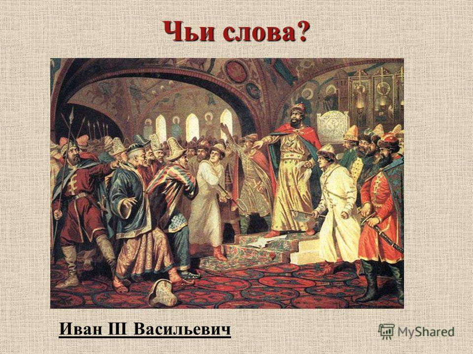 Чьи слова? Дань платить мы не будем! Иван III Васильевич