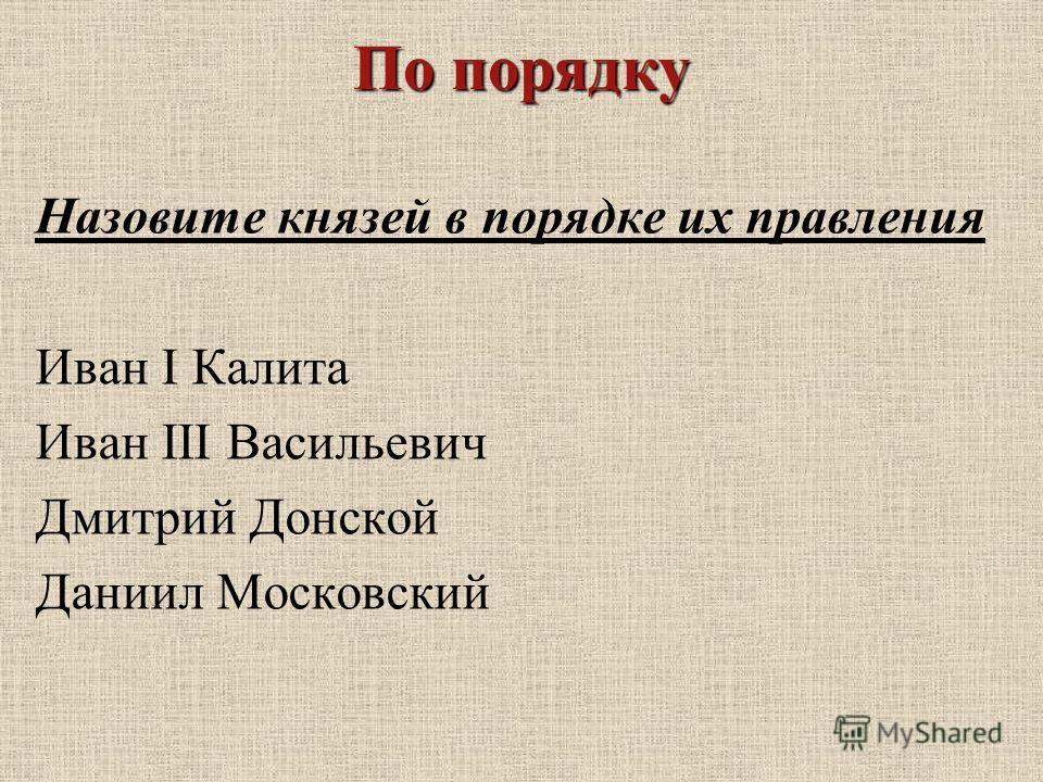 По порядку Назовите князей в порядке их правления Иван I Калита Иван III Васильевич Дмитрий Донской Даниил Московский