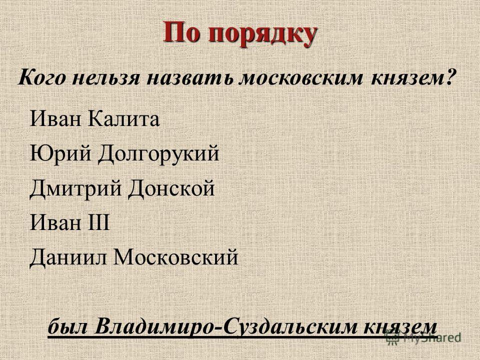 Иван Калита Юрий Долгорукий Дмитрий Донской Иван III Даниил Московский был Владимиро-Суздальским князем Кого нельзя назвать московским князем?