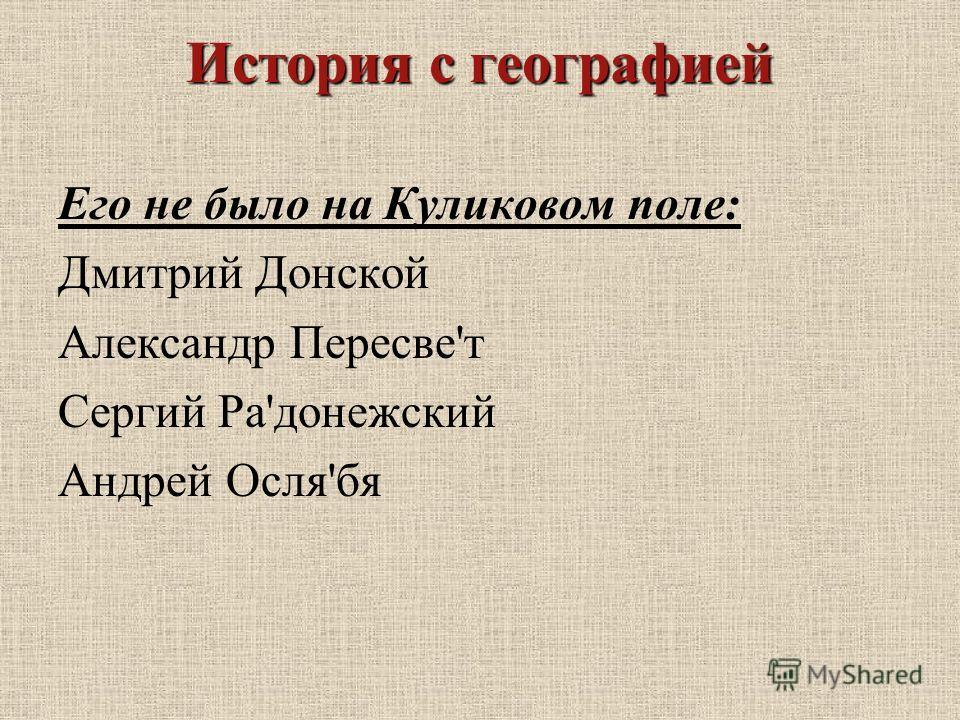 История с географией Его не было на Куликовом поле: Дмитрий Донской Александр Пересве'т Сергий Ра'донежский Андрей Осля'бя
