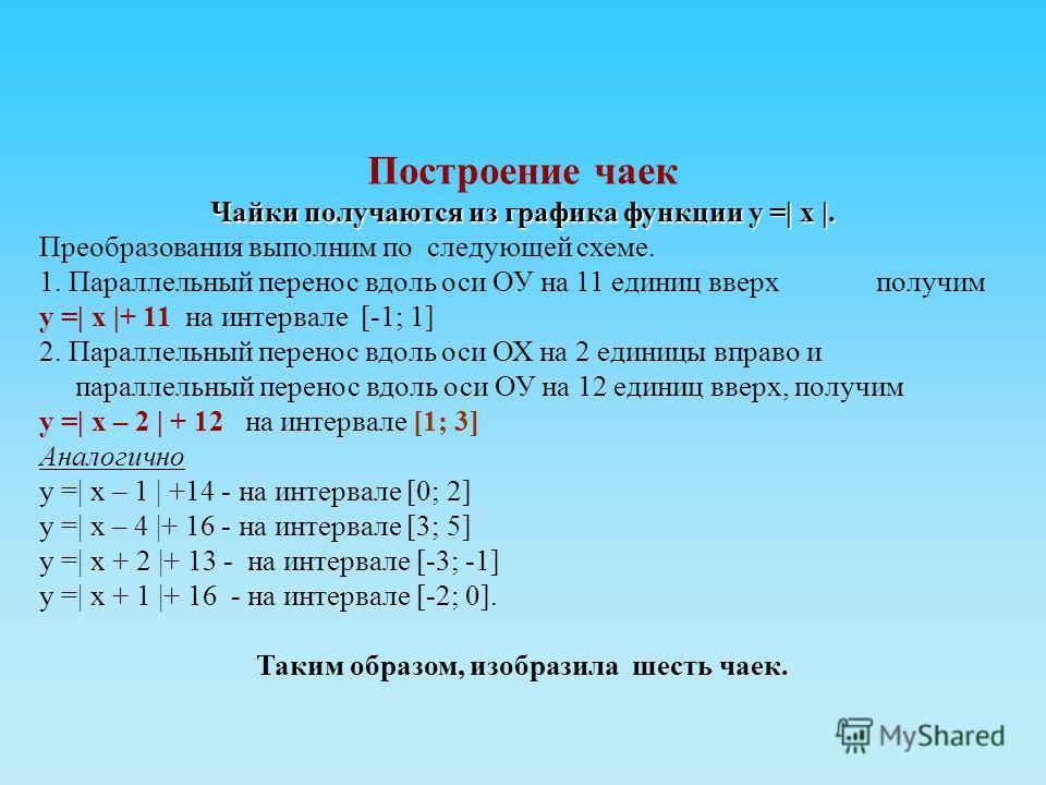 Построение чаек Чайки получаются из графика функции у =| х |. Преобразования выполним по следующей схеме. 1. Параллельный перенос вдоль оси ОУ на 11 единиц вверх получим у =| х |+ 11 на интервале [-1; 1] 2. Параллельный перенос вдоль оси ОХ на 2 един