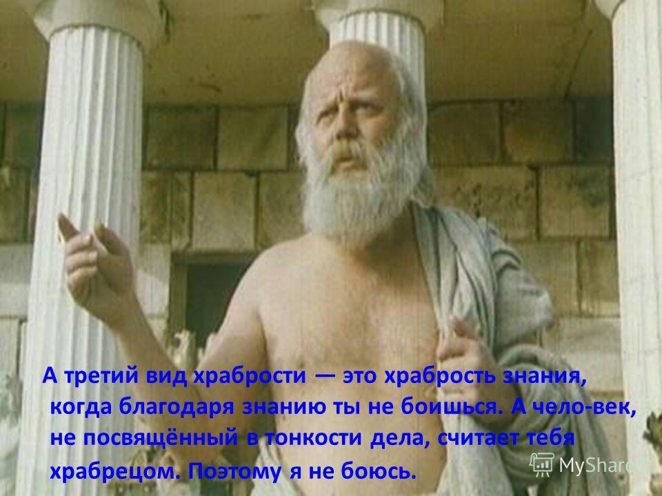 А третий вид храбрости это храбрость знания, когда благодаря знанию ты не боишься. А чело-век, не посвящённый в тонкости дела, считает тебя храбрецом. Поэтому я не боюсь.