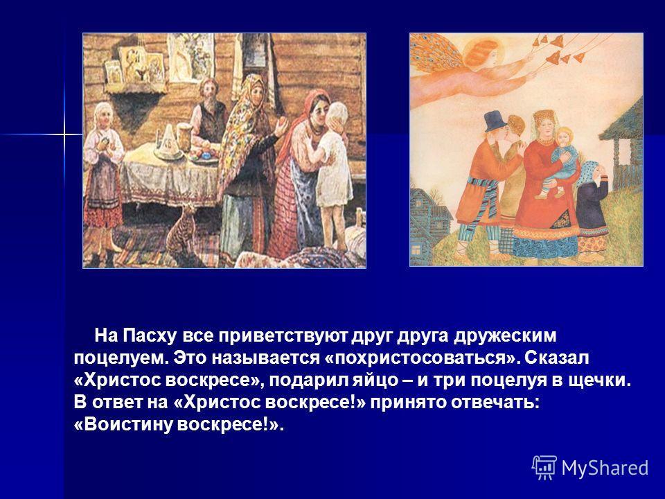 На Пасху все приветствуют друг друга дружеским поцелуем. Это называется «похристосоваться». Сказал «Христос воскресе», подарил яйцо – и три поцелуя в щечки. В ответ на «Христос воскресе!» принято отвечать: «Воистину воскресе!».