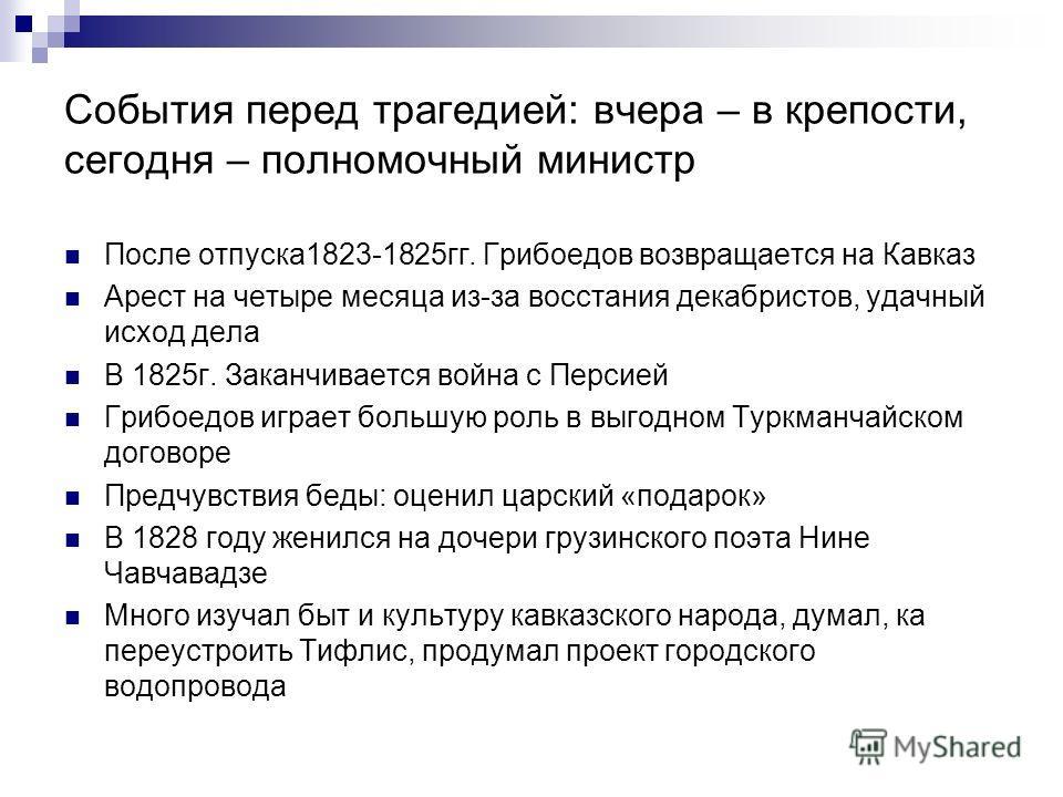 События перед трагедией: вчера – в крепости, сегодня – полномочный министр После отпуска1823-1825гг. Грибоедов возвращается на Кавказ Арест на четыре месяца из-за восстания декабристов, удачный исход дела В 1825г. Заканчивается война с Персией Грибое