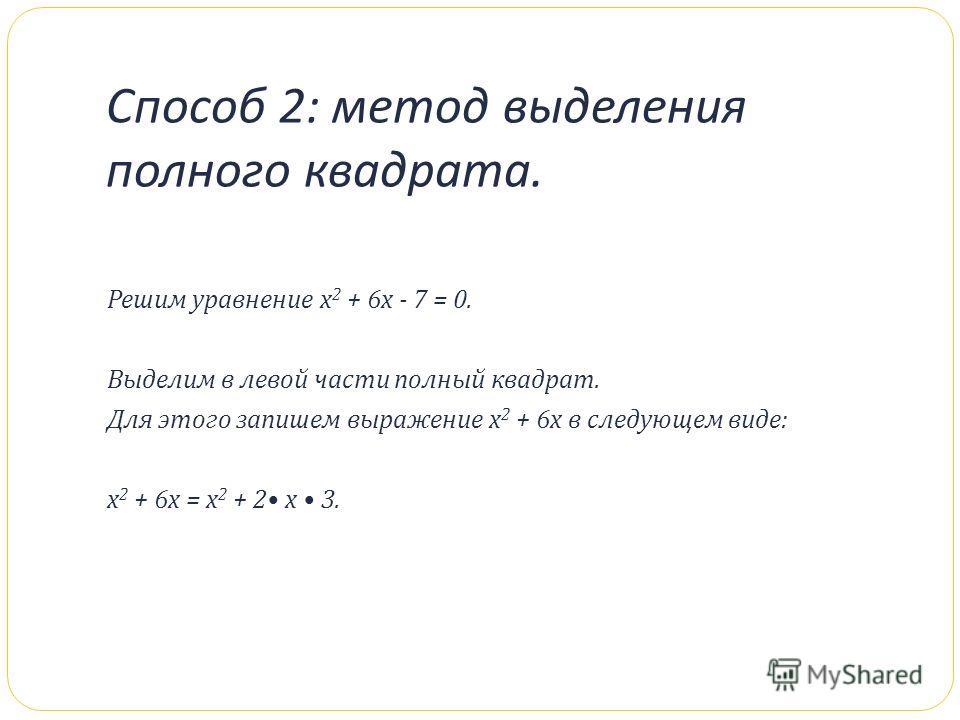 Способ 2: метод выделения полного квадрата. Решим уравнение х 2 + 6 х - 7 = 0. Выделим в левой части полный квадрат. Для этого запишем выражение х 2 + 6 х в следующем виде : х 2 + 6 х = х 2 + 2 х 3.