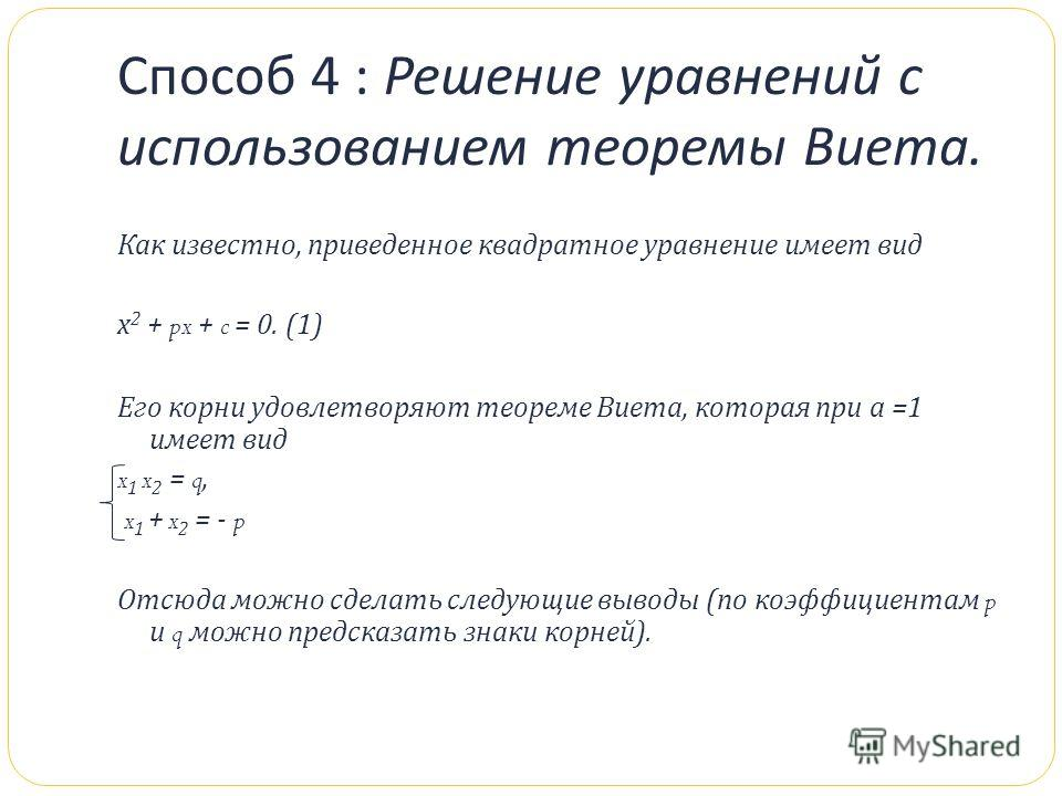 Способ 4 : Решение уравнений с использованием теоремы Виета. Как известно, приведенное квадратное уравнение имеет вид х 2 + px + c = 0. (1) Его корни удовлетворяют теореме Виета, которая при а =1 имеет вид x 1 x 2 = q, x 1 + x 2 = - p Отсюда можно сд
