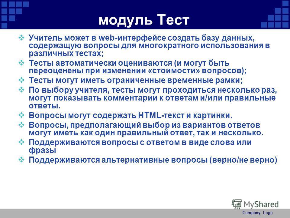 Company Logo модуль Тест Учитель может в web-интерфейсе создать базу данных, содержащую вопросы для многократного использования в различных тестах; Тесты автоматически оцениваются (и могут быть переоценены при изменении «стоимости» вопросов); Тесты м
