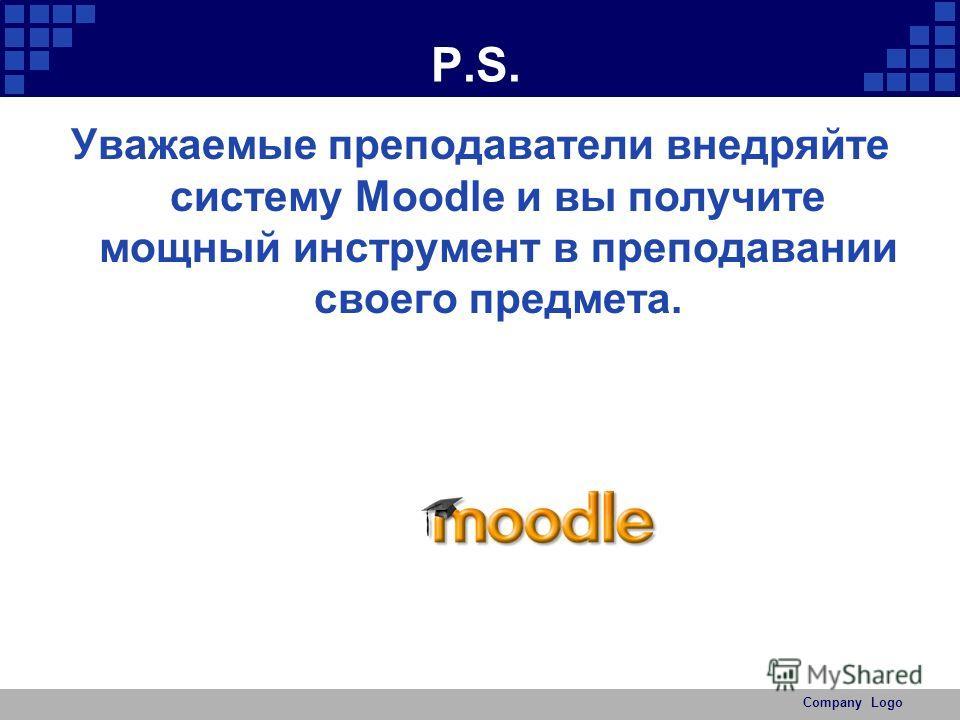 Company Logo P.S. Уважаемые преподаватели внедряйте систему Moodle и вы получите мощный инструмент в преподавании своего предмета.