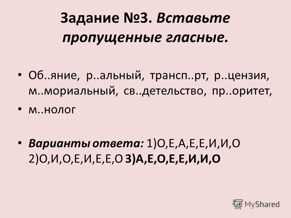 Задание 3. Вставьте пропущенные гласные. Об..яние, р..альный, трансп..рт, р..цензия, м..мориальный, св..детельство, пр..оритет, м..нолог Варианты ответа: 1)О,Е,А,Е,Е,И,И,О 2)О,И,О,Е,И,Е,Е,О 3)А,Е,О,Е,Е,И,И,О