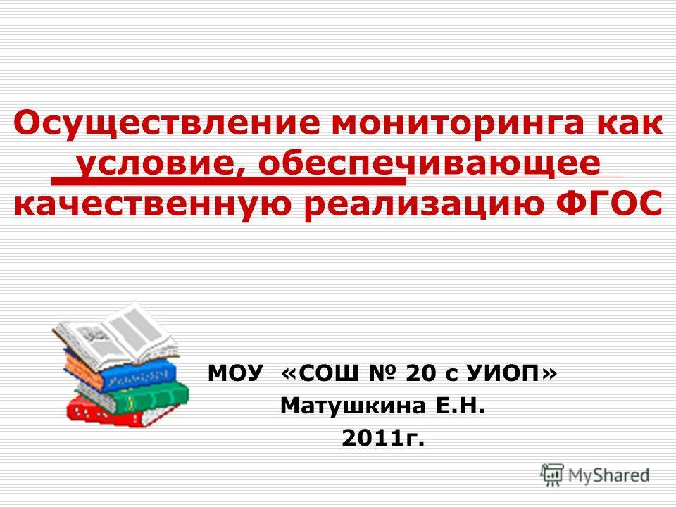 Осуществление мониторинга как условие, обеспечивающее качественную реализацию ФГОС МОУ «СОШ 20 с УИОП» Матушкина Е.Н. 2011г.
