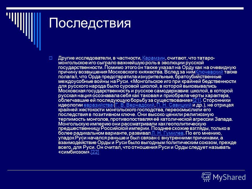 Последствия Другие исследователи, в частности, Карамзин, считают, что татаро- монгольское иго сыграло важнейшую роль в эволюции русской государственности. Помимо этого он также указал на Орду как на очевидную причину возвышения Московского княжества.