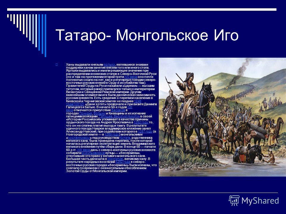Татаро- Монгольское Иго Ханы выдавали князьям ярлыки, являвшиеся знаками поддержки ханом занятия князем того или иного стола. Ярлыки выдавались и имели решающее значение при распределении княжеских столов в Северо-Восточной Руси (но и там на протяжен