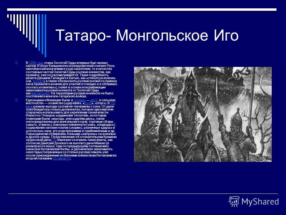Татаро- Монгольское Иго В 1266 году глава Золотой Орды впервые был назван ханом. И если большинство исследователей считают Русь завоёванной монголами в ходе нашествия, то в качестве составных частей Золотой Орды русские княжества, как правило, уже не