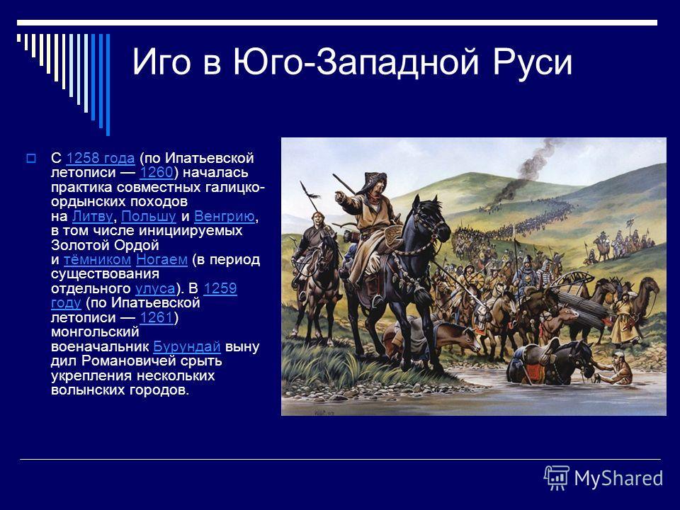 Иго в Юго-Западной Руси С 1258 года (по Ипатьевской летописи 1260) началась практика совместных галицко- ордынских походов на Литву, Польшу и Венгрию, в том числе инициируемых Золотой Ордой и тёмником Ногаем (в период существования отдельного улуса).