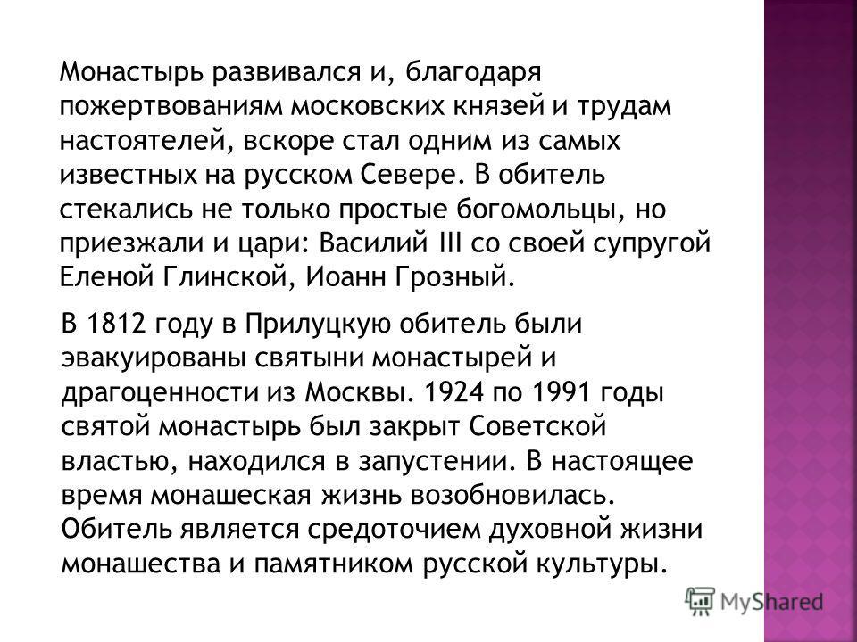 Монастырь развивался и, благодаря пожертвованиям московских князей и трудам настоятелей, вскоре стал одним из самых известных на русском Севере. В обитель стекались не только простые богомольцы, но приезжали и цари: Василий III со своей супругой Елен