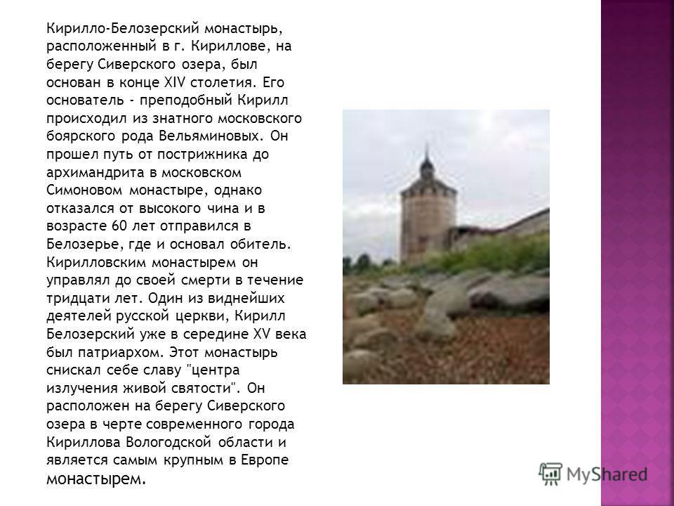 Кирилло-Белозерский монастырь, расположенный в г. Кириллове, на берегу Сиверского озера, был основан в конце XIV столетия. Его основатель - преподобный Кирилл происходил из знатного московского боярского рода Вельяминовых. Он прошел путь от пострижни