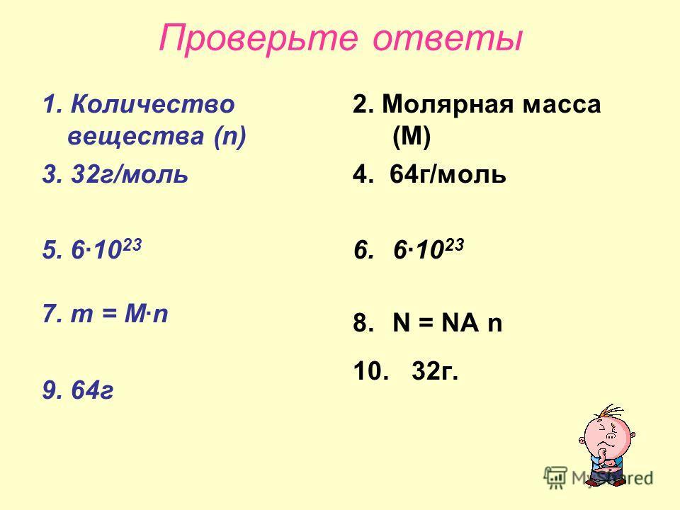 Проверьте ответы 1. Количество вещества (n) 3. 32г/моль 5. 610 23 7. m = Mn 9. 64г 2. Молярная масса (М) 4. 64г/моль 6.610 23 8.N = NA n 10. 32г.