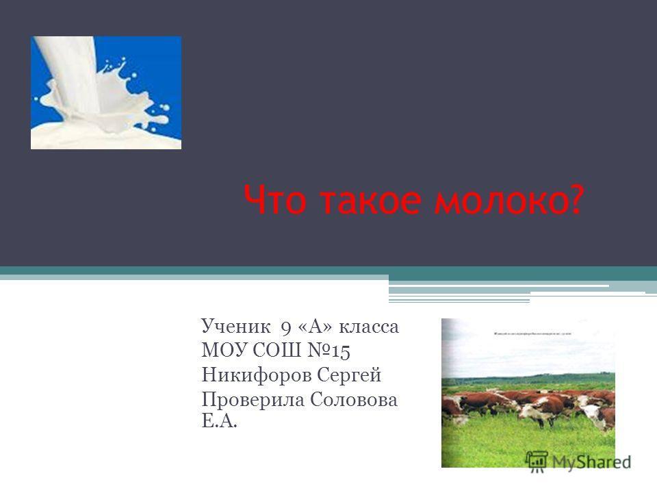 Что такое молоко? Ученик 9 «А» класса МОУ СОШ 15 Никифоров Сергей Проверила Соловова Е.А.