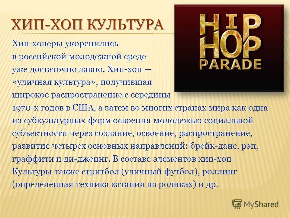 ХИП-ХОП КУЛЬТУРА Хип-хоперы укоренились в российской молодежной среде уже достаточно давно. Хип-хоп «уличная культура», получившая широкое распространение с середины 1970-х годов в США, а затем во многих странах мира как одна из субкультурных форм ос