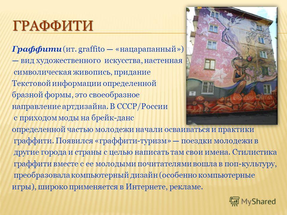 ГРАФФИТИ Граффити (ит. graffito «нацарапанный») вид художественного искусства, настенная символическая живопись, придание Текстовой информации определенной бразной формы, это своеобразное направление артдизайна. В СССР/России с приходом моды на брейк