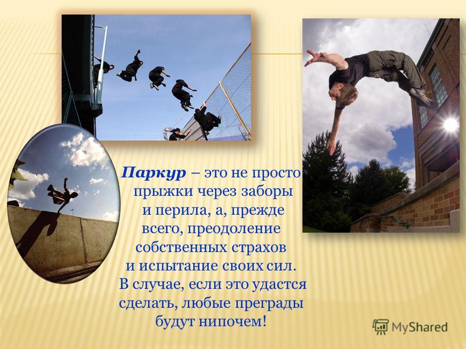 Паркур – это не просто прыжки через заборы и перила, а, прежде всего, преодоление собственных страхов и испытание своих сил. В случае, если это удастся сделать, любые преграды будут нипочем!