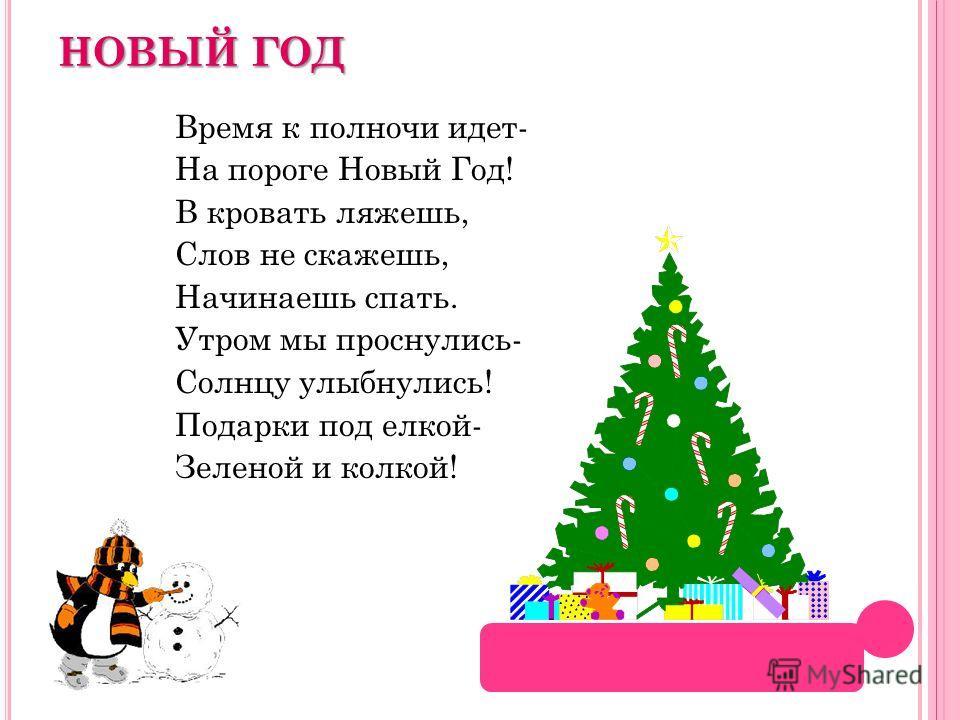 НОВЫЙ ГОД Время к полночи идет- На пороге Новый Год! В кровать ляжешь, Слов не скажешь, Начинаешь спать. Утром мы проснулись- Солнцу улыбнулись! Подарки под елкой- Зеленой и колкой!