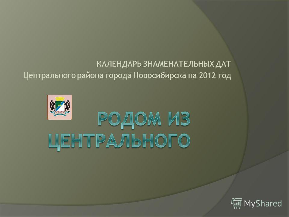 КАЛЕНДАРЬ ЗНАМЕНАТЕЛЬНЫХ ДАТ Центрального района города Новосибирска на 2012 год
