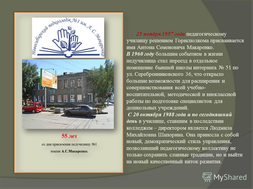 25 ноября 1957 года педагогическому училищу решением Горисполкома присваивается имя Антона Семеновича Макаренко. В 1960 году большим событием в жизни педучилища стал переезд в отдельное помещение бывшей школы интерната 51 по ул. Серебренниковского 36