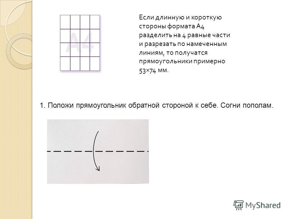 Если длинную и короткую стороны формата А 4 разделить на 4 равные части и разрезать по намеченным линиям, то получатся прямоугольники примерно 53×74 мм. 1. Положи прямоугольник обратной стороной к себе. Согни пополам.