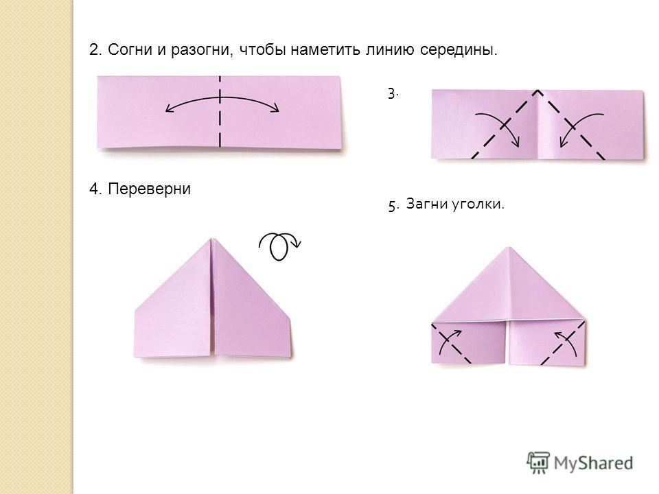 2. Согни и разогни, чтобы наметить линию середины. 3. 4. Переверни 5. Загни уголки.