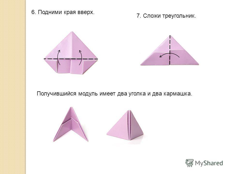 6. Подними края вверх. 7. Сложи треугольник. Получившийся модуль имеет два уголка и два кармашка.