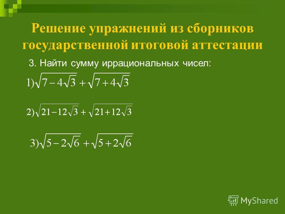 Решение упражнений из сборников государственной итоговой аттестации 3. Найти сумму иррациональных чисел: