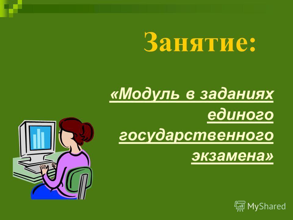 «Модуль в заданиях единого государственного экзамена» Занятие: