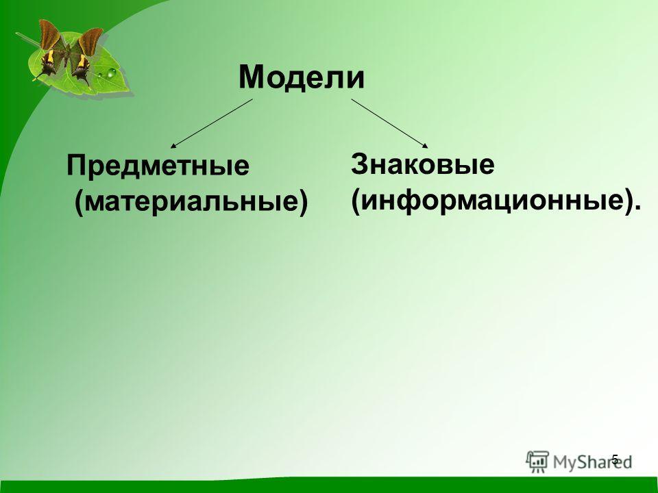 5 Модели Предметные (материальные) Знаковые (информационные).