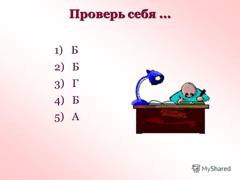 Проверь себя... 1) Б 2) Б 3) Г 4) Б 5) А