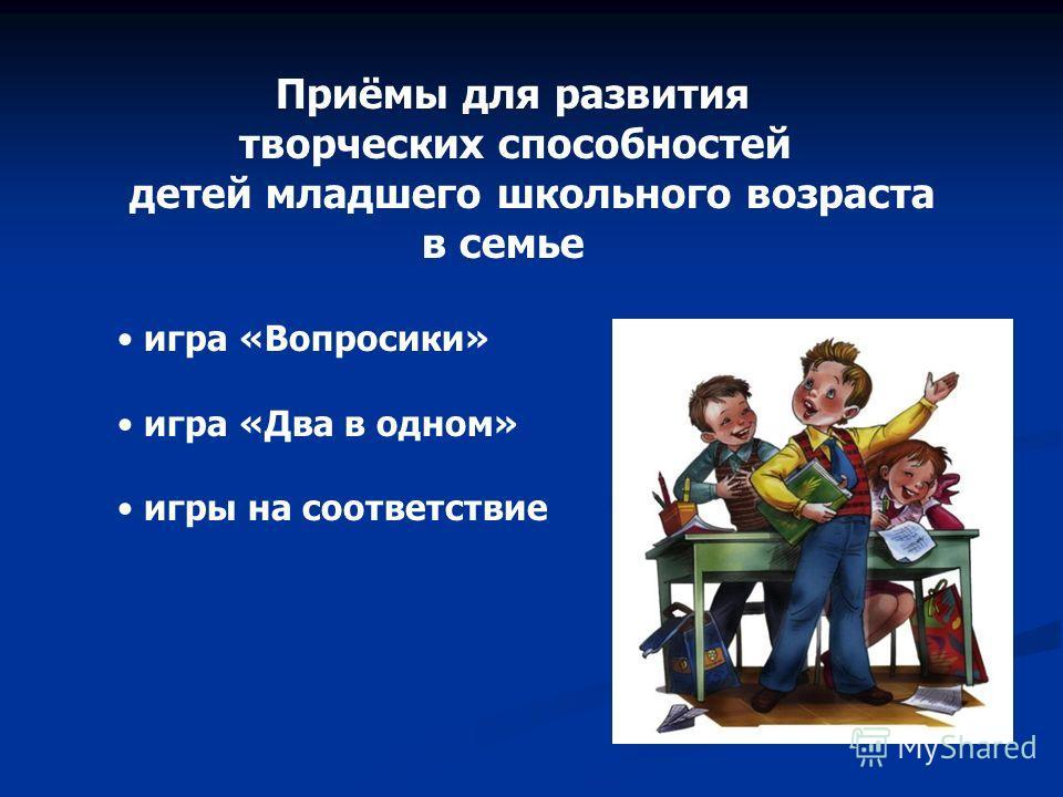 Приёмы для развития творческих способностей детей младшего школьного возраста в семье игра «Вопросики» игра «Два в одном» игры на соответствие