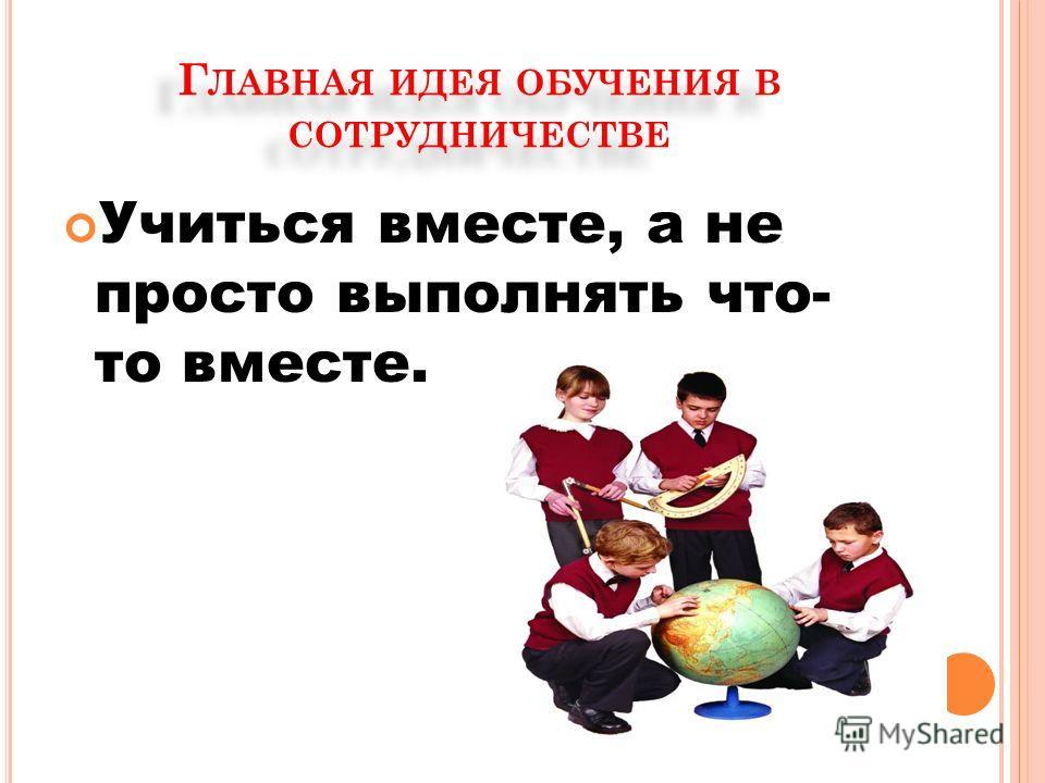 Г ЛАВНАЯ ИДЕЯ ОБУЧЕНИЯ В СОТРУДНИЧЕСТВЕ Учиться вместе, а не просто выполнять что- то вместе.