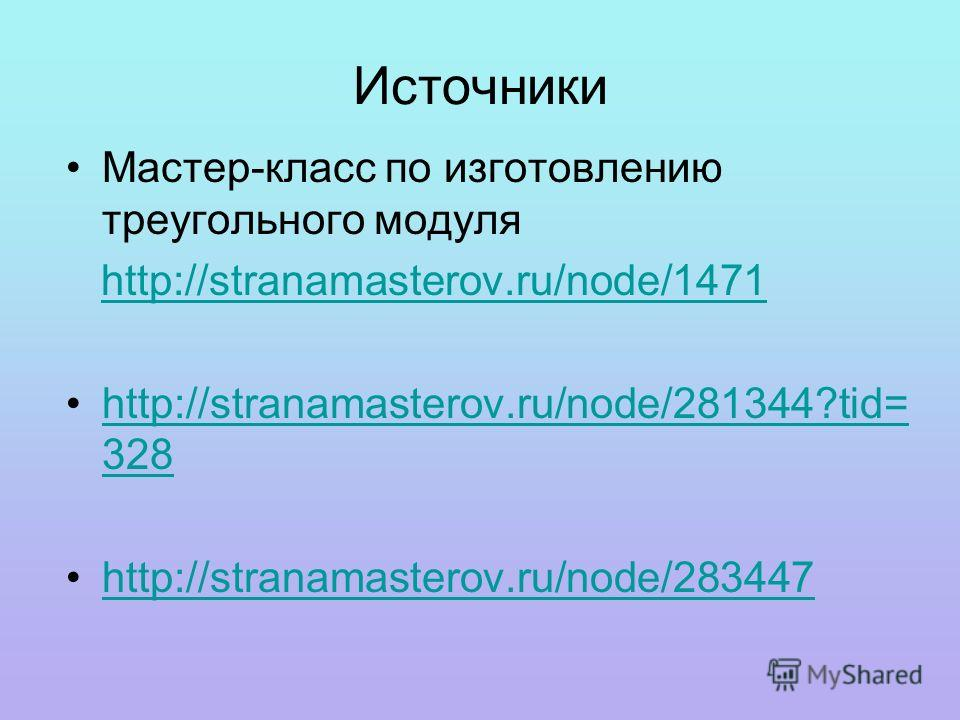Источники Мастер-класс по изготовлению треугольного модуля http://stranamasterov.ru/node/1471 http://stranamasterov.ru/node/281344?tid= 328http://stranamasterov.ru/node/281344?tid= 328 http://stranamasterov.ru/node/283447