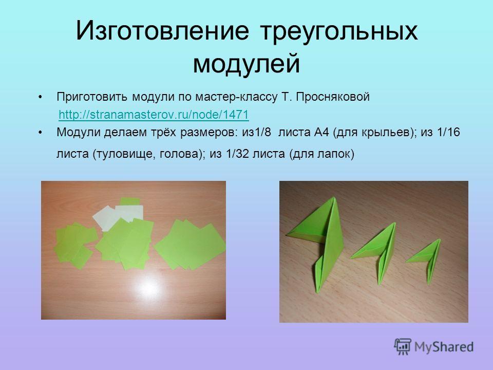 Изготовление треугольных модулей Приготовить модули по мастер-классу Т. Просняковой http://stranamasterov.ru/node/1471 Модули делаем трёх размеров: из1/8 листа А4 (для крыльев); из 1/16 листа (туловище, голова); из 1/32 листа (для лапок)