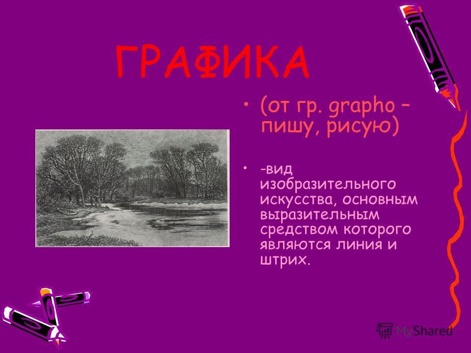 ГРАФИКА (от гр. grapho – пишу, рисую) -вид изобразительного искусства, основным выразительным средством которого являются линия и штрих.