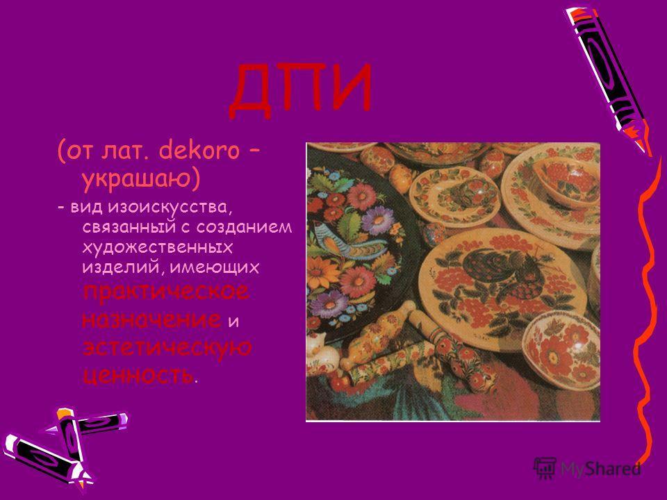 ДПИ (от лат. dekoro – украшаю) - вид изоискусства, связанный с созданием художественных изделий, имеющих практическое назначение и эстетическую ценность.