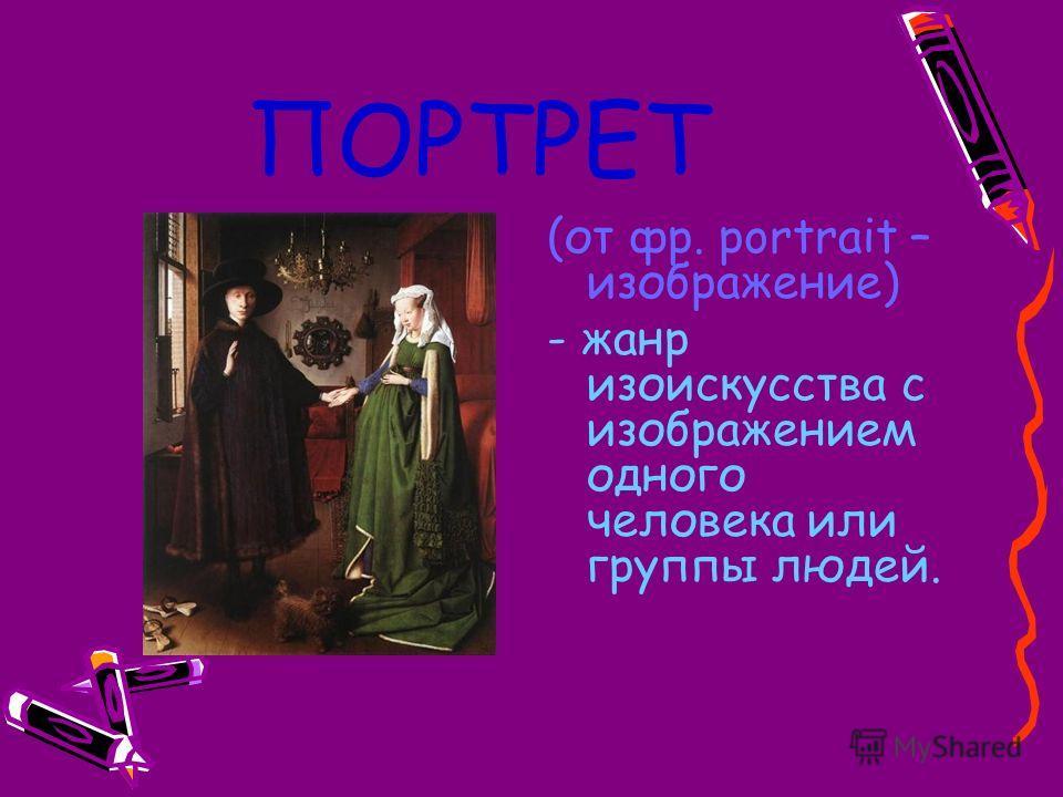 ПОРТРЕТ (от фр. portrait – изображение) - жанр изоискусства с изображением одного человека или группы людей.