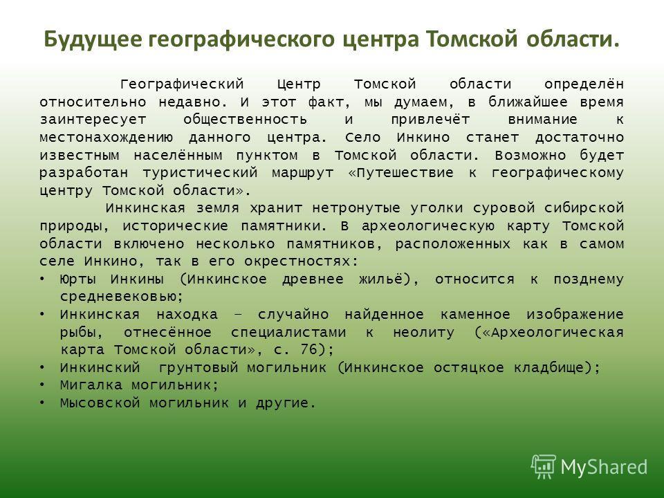 Будущее географического центра Томской области. Географический Центр Томской области определён относительно недавно. И этот факт, мы думаем, в ближайшее время заинтересует общественность и привлечёт внимание к местонахождению данного центра. Село Инк