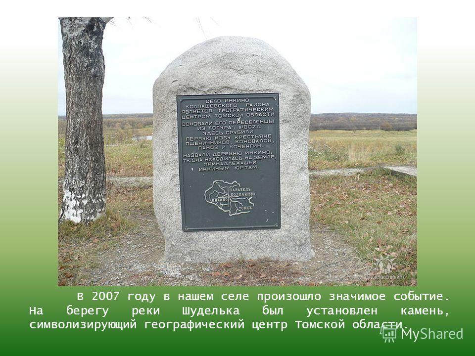 В 2007 году в нашем селе произошло значимое событие. На берегу реки Шуделька был установлен камень, символизирующий географический центр Томской области.