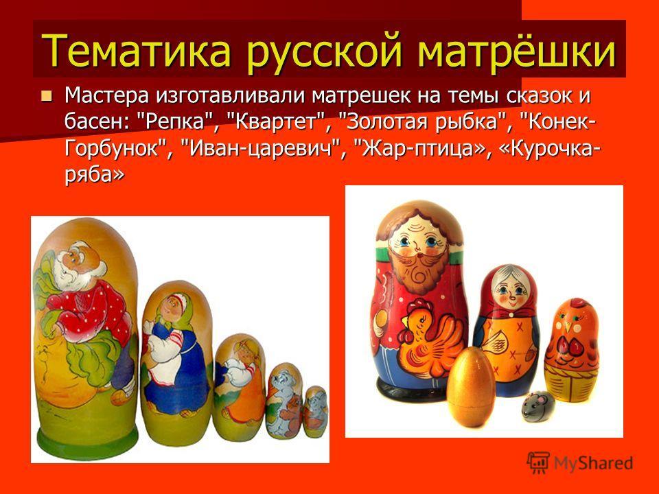 Тематика русской матрёшки Мастера изготавливали матрешек на темы сказок и басен: