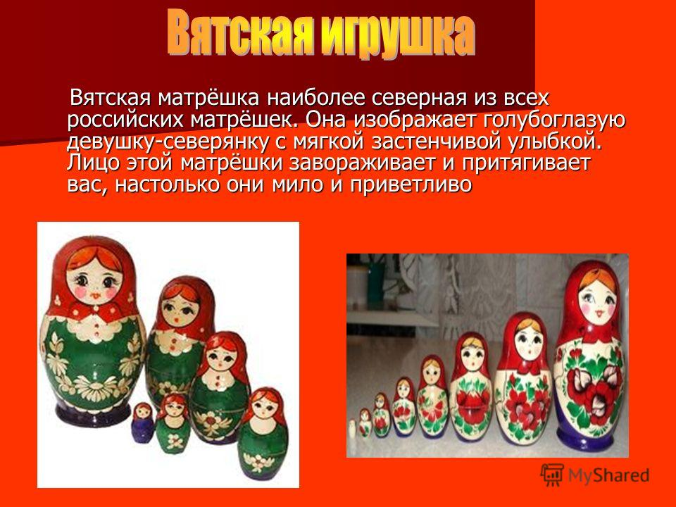 Вятская матрёшка наиболее северная из всех российских матрёшек. Она изображает голубоглазую девушку-северянку с мягкой застенчивой улыбкой. Лицо этой матрёшки завораживает и притягивает вас, настолько они мило и приветливо Вятская матрёшка наиболее с