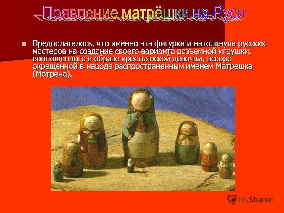Предполагалось, что именно эта фигурка и натолкнула русских мастеров на создание своего варианта разъемной игрушки, воплощенного в образе крестьянской девочки, вскоре окрещенной в народе распространенным именем Матрешка (Матрена). Предполагалось, что